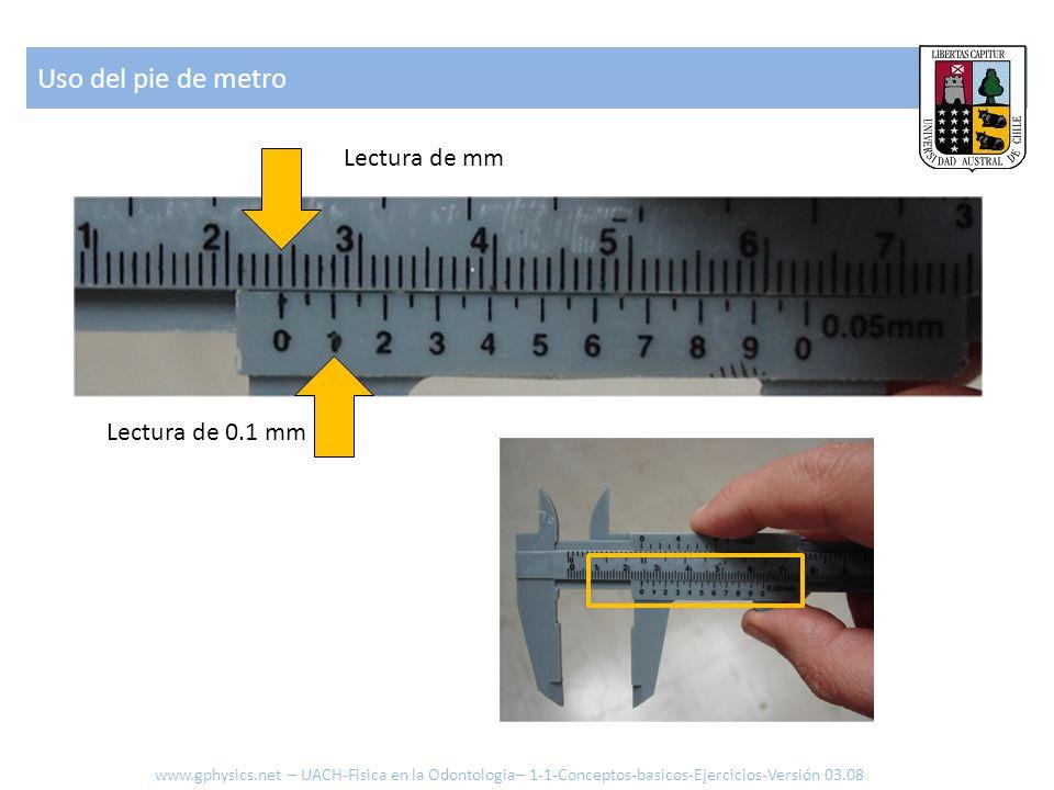 Uso del pie de metro www.gphysics.net – UACH-Fisica en la Odontologia– 1-1-Conceptos-basicos-Ejercicios-Versión 03.08 Lectura de mm Lectura de 0.1 mm