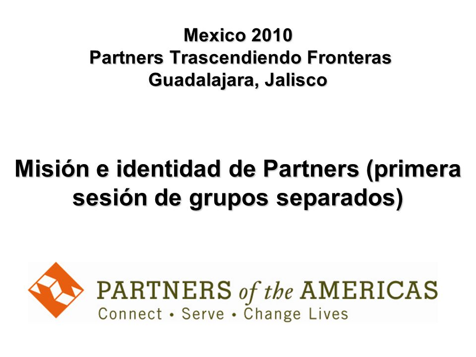 Mexico 2010 Partners Trascendiendo Fronteras Guadalajara, Jalisco Misión e identidad de Partners (primera sesión de grupos separados)