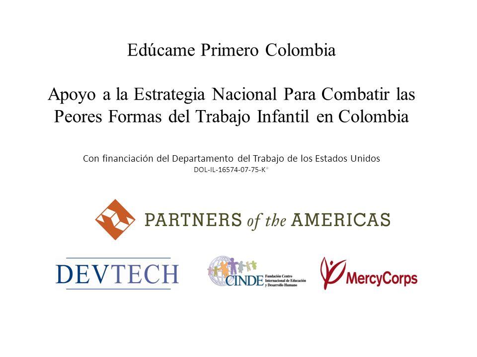 Edúcame Primero Colombia Apoyo a la Estrategia Nacional Para Combatir las Peores Formas del Trabajo Infantil en Colombia Con financiación del Departam