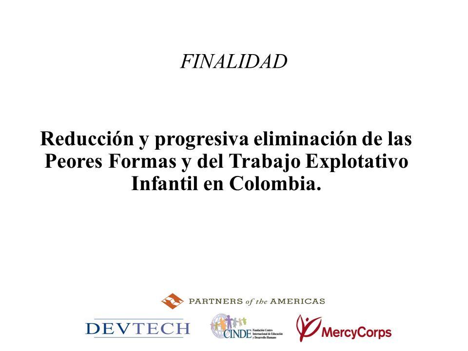 FINALIDAD Reducción y progresiva eliminación de las Peores Formas y del Trabajo Explotativo Infantil en Colombia.