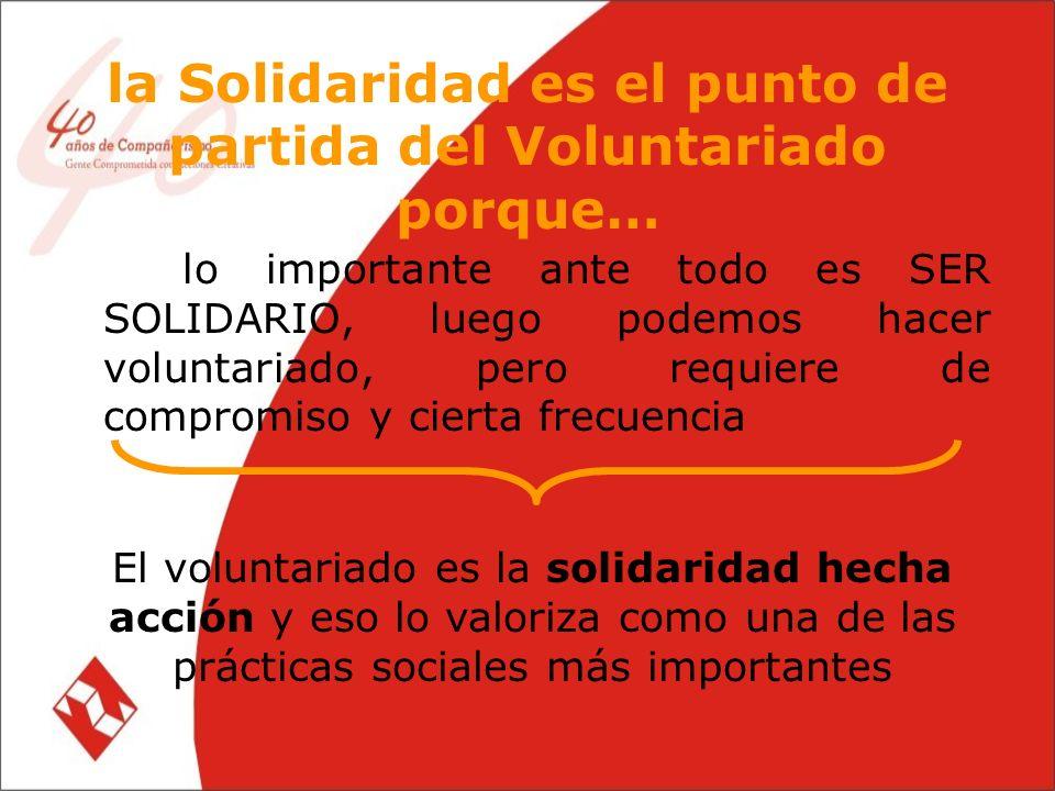 la Solidaridad es el punto de partida del Voluntariado porque… … lo importante ante todo es SER SOLIDARIO, luego podemos hacer voluntariado, pero requiere de compromiso y cierta frecuencia El voluntariado es la solidaridad hecha acción y eso lo valoriza como una de las prácticas sociales más importantes