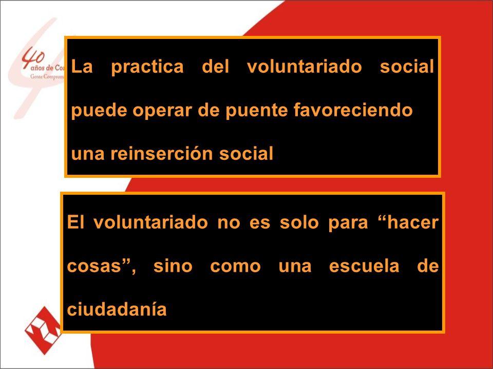 La practica del voluntariado social puede operar de puente favoreciendo una reinserción social El voluntariado no es solo para hacer cosas, sino como una escuela de ciudadanía