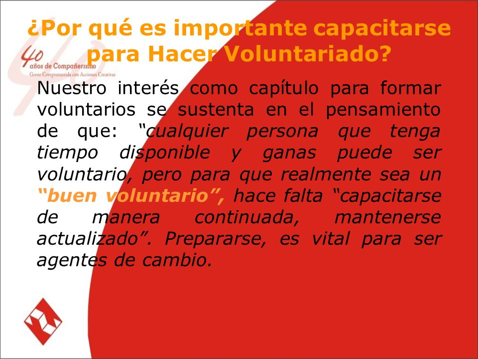 Nuestro interés como capítulo para formar voluntarios se sustenta en el pensamiento de que: cualquier persona que tenga tiempo disponible y ganas puede ser voluntario, pero para que realmente sea un buen voluntario, hace falta capacitarse de manera continuada, mantenerse actualizado.