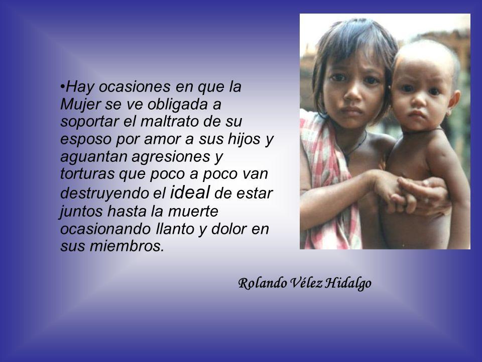 Rolando Vélez Hidalgo Hay ocasiones en que la Mujer se ve obligada a soportar el maltrato de su esposo por amor a sus hijos y aguantan agresiones y to
