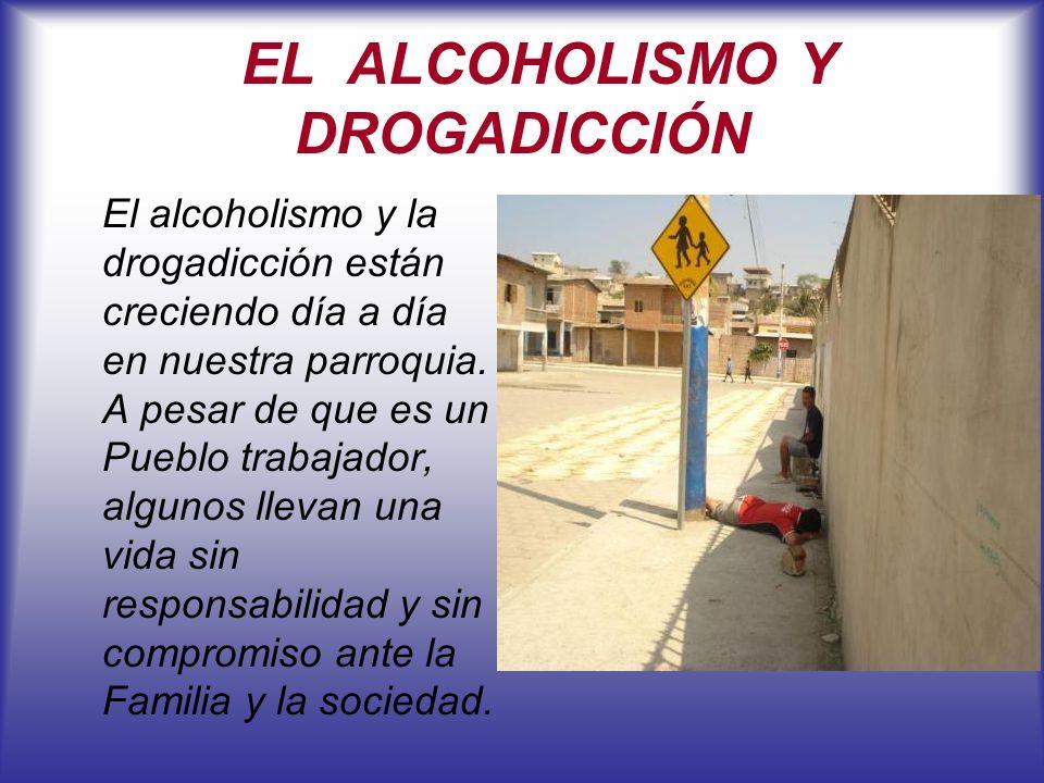 EL ALCOHOLISMO Y DROGADICCIÓN El alcoholismo y la drogadicción están creciendo día a día en nuestra parroquia. A pesar de que es un Pueblo trabajador,