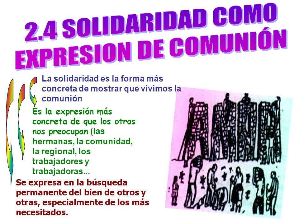 La solidaridad es la forma más concreta de mostrar que vivimos la comunión Se expresa en la búsqueda permanente del bien de otros y otras, especialmen