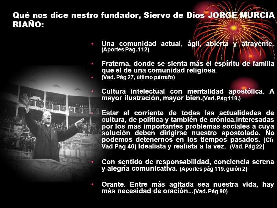 Qué nos dice nestro fundador, Siervo de Dios JORGE MURCIA RIAÑO: Una comunidad actual, ágil, abierta y atrayente. (Aportes Pag. 112) Fraterna, donde s