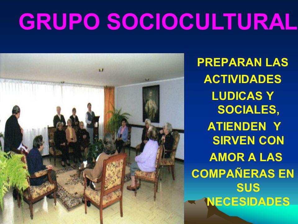 PREPARAN LAS ACTIVIDADES LUDICAS Y SOCIALES, ATIENDEN Y SIRVEN CON AMOR A LAS COMPAÑERAS EN SUS NECESIDADES GRUPO SOCIOCULTURAL