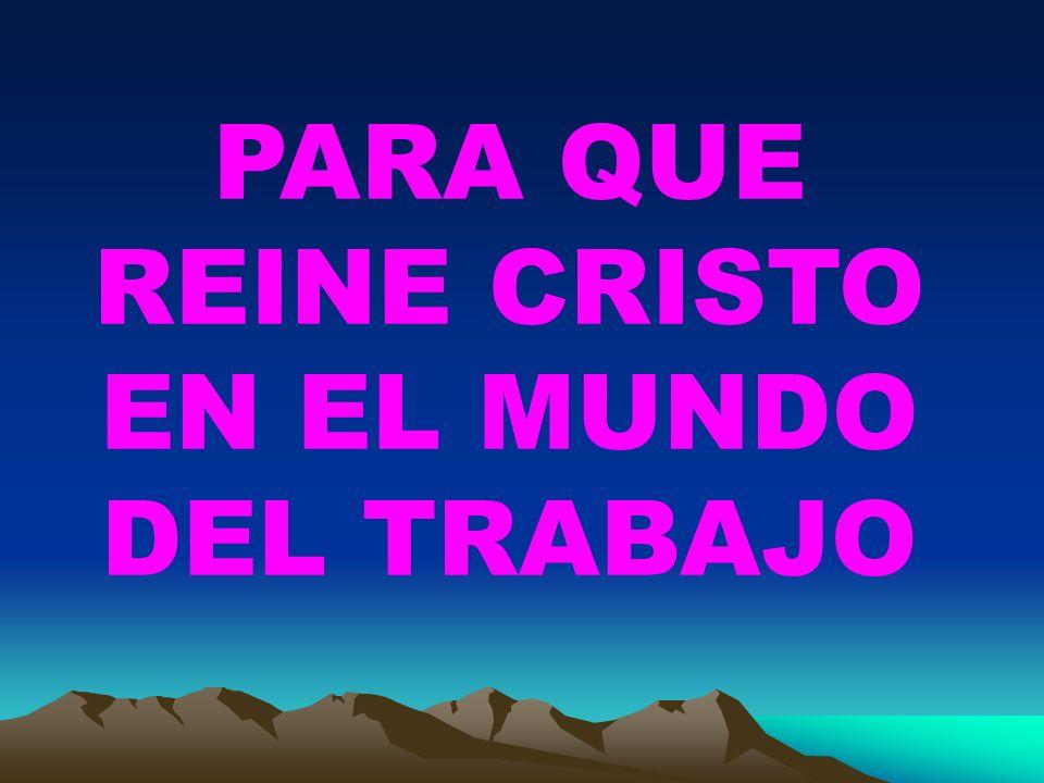 PARA QUE REINE CRISTO EN EL MUNDO DEL TRABAJO