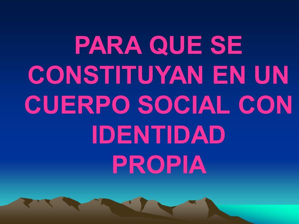 PARA QUE SE CONSTITUYAN EN UN CUERPO SOCIAL CON IDENTIDAD PROPIA