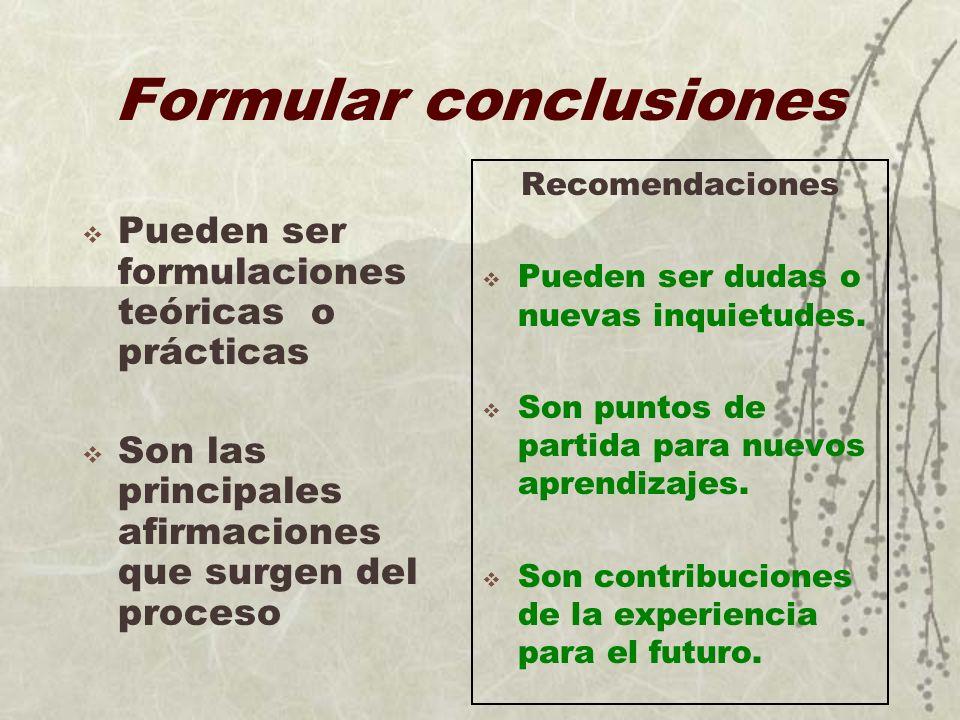 Formular conclusiones Pueden ser formulaciones teóricas o prácticas Son las principales afirmaciones que surgen del proceso Recomendaciones Pueden ser
