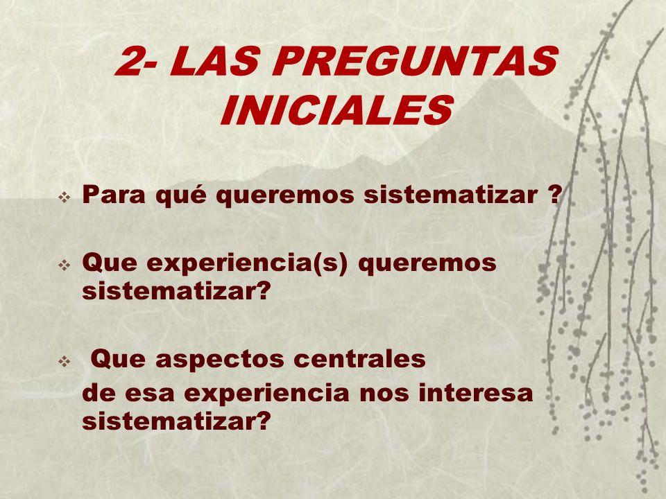 2- LAS PREGUNTAS INICIALES Para qué queremos sistematizar ? Que experiencia(s) queremos sistematizar? Que aspectos centrales de esa experiencia nos in