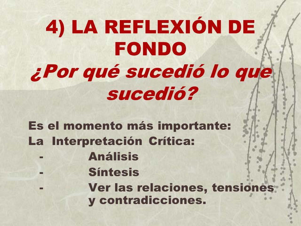 4) LA REFLEXIÓN DE FONDO ¿Por qué sucedió lo que sucedió? Es el momento más importante: La Interpretación Crítica: - Análisis - Síntesis - Ver las rel