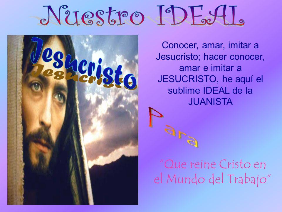 Conocer, amar, imitar a Jesucristo; hacer conocer, amar e imitar a JESUCRISTO, he aquí el sublime IDEAL de la JUANISTA Que reine Cristo en el Mundo del Trabajo