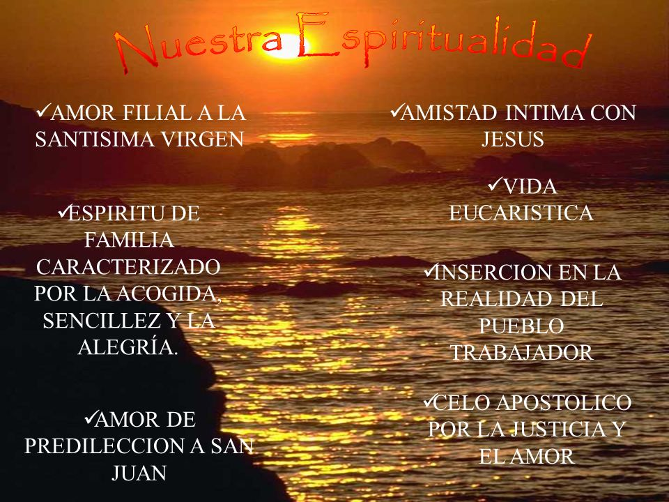 VIDA EUCARISTICA AMISTAD INTIMA CON JESUS AMOR FILIAL A LA SANTISIMA VIRGEN AMOR DE PREDILECCION A SAN JUAN ESPIRITU DE FAMILIA CARACTERIZADO POR LA ACOGIDA, SENCILLEZ Y LA ALEGRÍA.