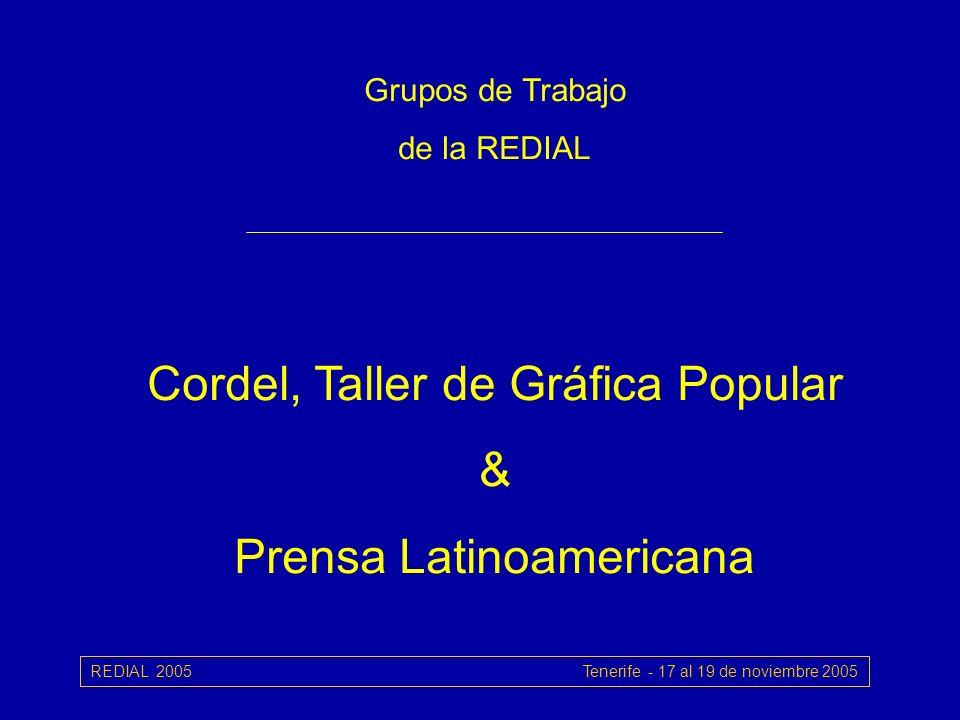REDIAL 2005 Tenerife - 17 al 19 de noviembre 2005 Grupos de Trabajo de la REDIAL Cordel, Taller de Gráfica Popular & Prensa Latinoamericana