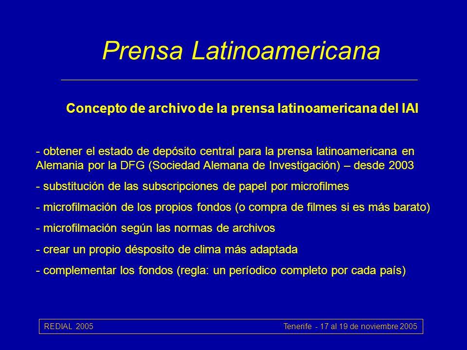 REDIAL 2005 Tenerife - 17 al 19 de noviembre 2005 Prensa Latinoamericana Concepto de archivo de la prensa latinoamericana del IAI - obtener el estado de depósito central para la prensa latinoamericana en Alemania por la DFG (Sociedad Alemana de Investigación) – desde 2003 - substitución de las subscripciones de papel por microfilmes - microfilmación de los propios fondos (o compra de filmes si es más barato) - microfilmación según las normas de archivos - crear un propio désposito de clima más adaptada - complementar los fondos (regla: un períodico completo por cada país)
