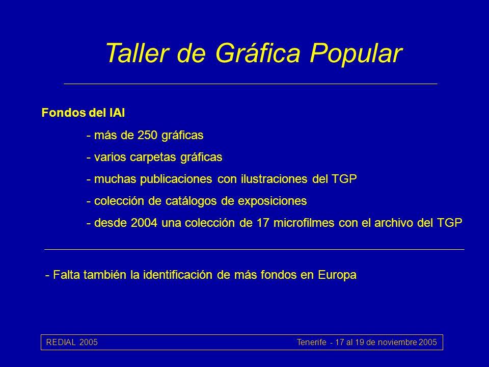 REDIAL 2005 Tenerife - 17 al 19 de noviembre 2005 Taller de Gráfica Popular Fondos del IAI - más de 250 gráficas - varios carpetas gráficas - muchas publicaciones con ilustraciones del TGP - colección de catálogos de exposiciones - desde 2004 una colección de 17 microfilmes con el archivo del TGP - Falta también la identificación de más fondos en Europa