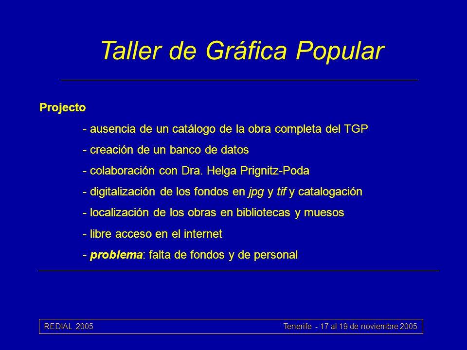 REDIAL 2005 Tenerife - 17 al 19 de noviembre 2005 Taller de Gráfica Popular Projecto - ausencia de un catálogo de la obra completa del TGP - creación de un banco de datos - colaboración con Dra.