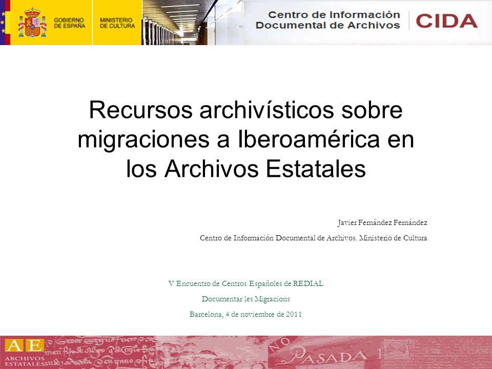 Recursos archivísticos sobre migraciones a Iberoamérica en los Archivos Estatales Javier Fernández Fernández Centro de Información Documental de Archi