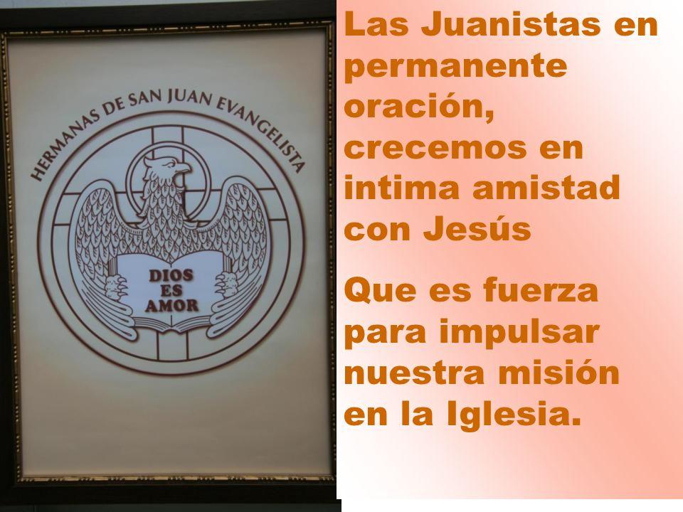 Las Juanistas en permanente oración, crecemos en intima amistad con Jesús Que es fuerza para impulsar nuestra misión en la Iglesia.