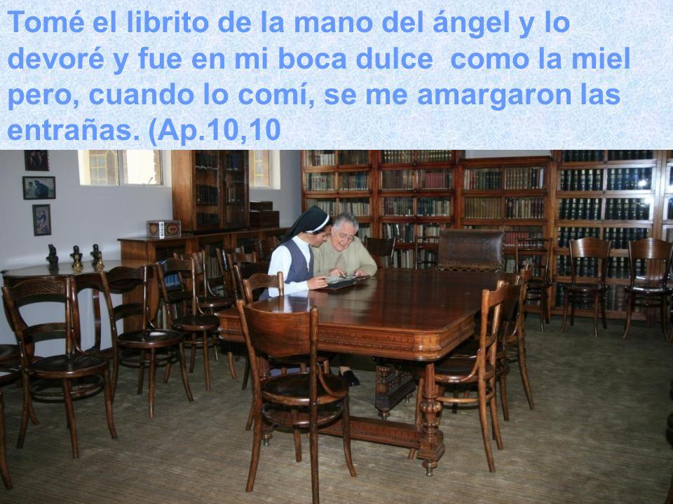 ) Tomé el librito de la mano del ángel y lo devoré y fue en mi boca dulce como la miel pero, cuando lo comí, se me amargaron las entrañas. (Ap.10,10
