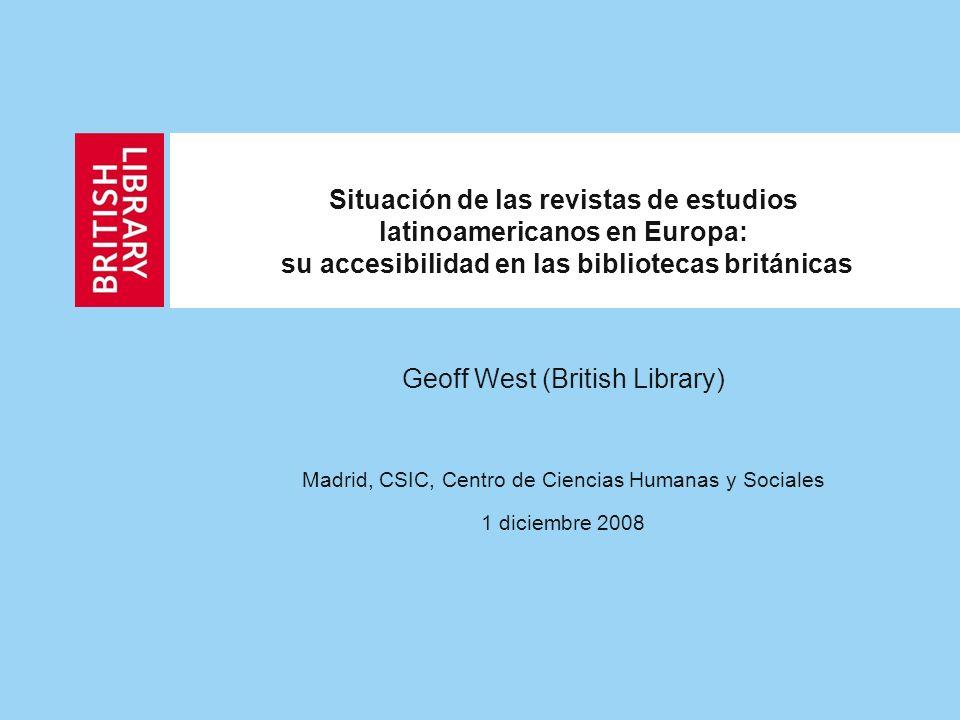 Situación de las revistas de estudios latinoamericanos en Europa: su accesibilidad en las bibliotecas británicas Geoff West (British Library) Madrid, CSIC, Centro de Ciencias Humanas y Sociales 1 diciembre 2008