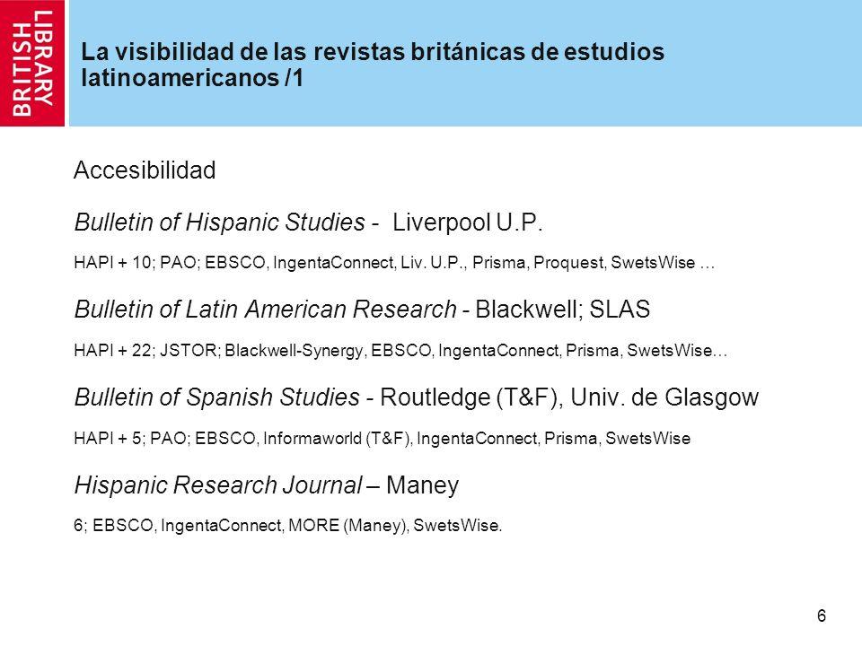7 La visibilidad de las revistas británicas de estudios latinoamericanos /2 International Journal of Cuban Studies – International Institute for the Study of Cuba, London Metropolitan University Libre acceso Journal of Iberian and Latin American Studies - Routledge (T&F) HAPI + 5; EBSCO, Informaworld (T&F), Prisma, SwetsWise… Journal of Latin American Cultural Studies - Routledge (T&F) HAPI + 6; EBSCO, Informaworld (T&F), IngentaConnect, Prisma, SwetsWise… Journal of Latin American Studies - Cambridge U.P.