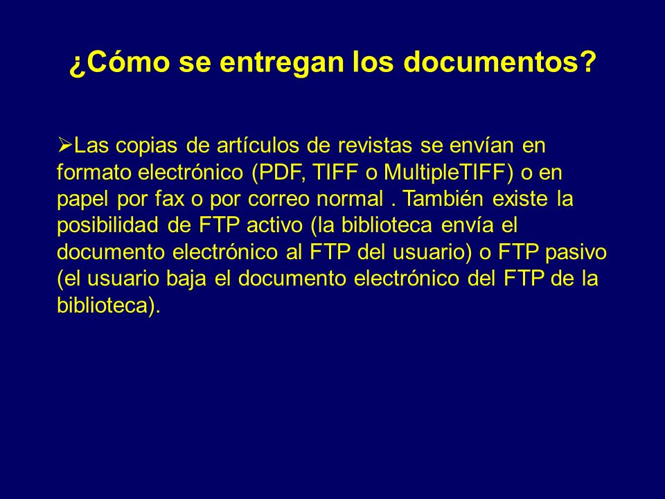 ¿Cómo se entregan los documentos? Las copias de artículos de revistas se envían en formato electrónico (PDF, TIFF o MultipleTIFF) o en papel por fax o