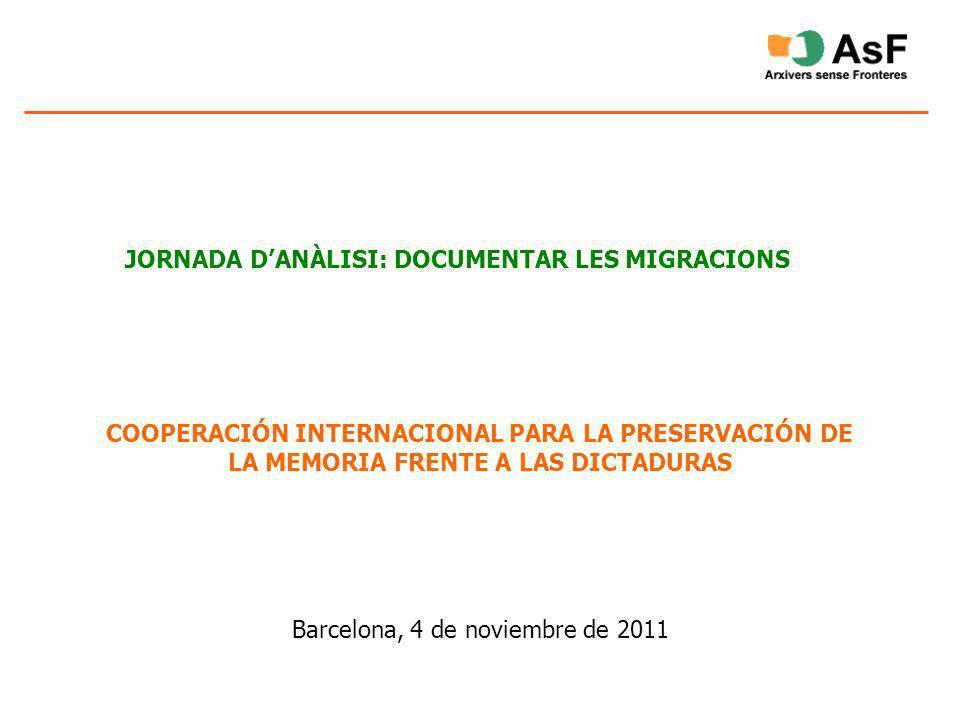 JORNADA DANÀLISI: DOCUMENTAR LES MIGRACIONS COOPERACIÓN INTERNACIONAL PARA LA PRESERVACIÓN DE LA MEMORIA FRENTE A LAS DICTADURAS Barcelona, 4 de novie