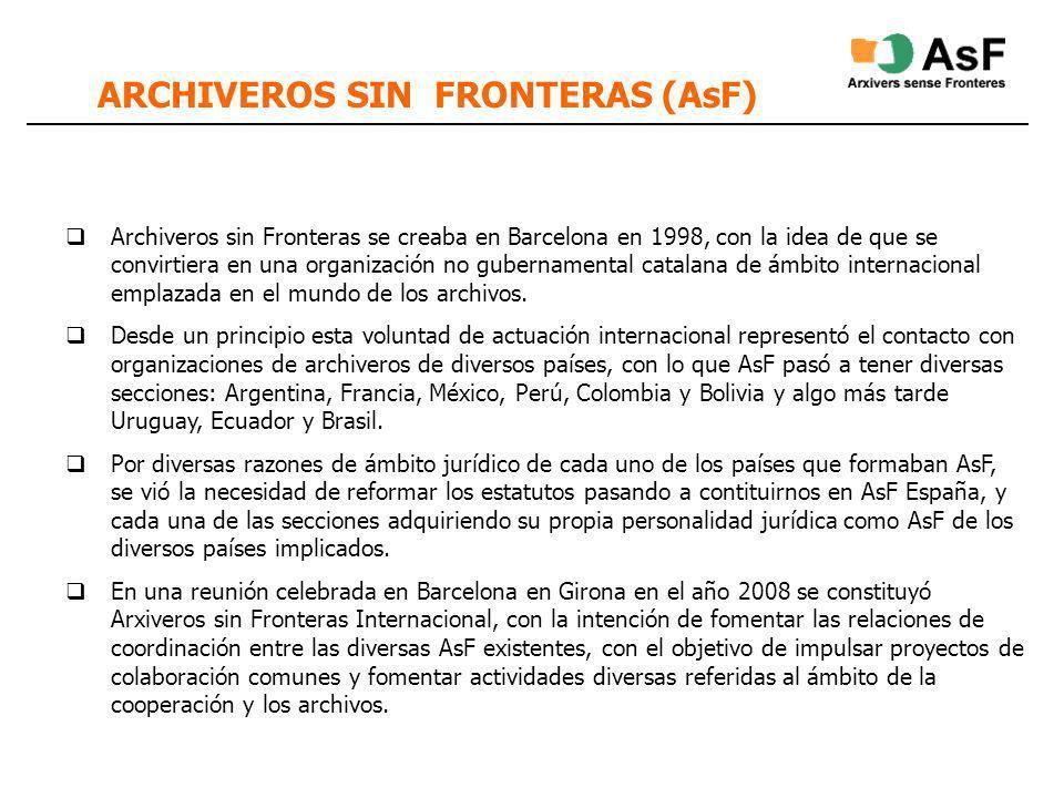 ARCHIVEROS SIN FRONTERAS (AsF) Archiveros sin Fronteras se creaba en Barcelona en 1998, con la idea de que se convirtiera en una organización no gubernamental catalana de ámbito internacional emplazada en el mundo de los archivos.