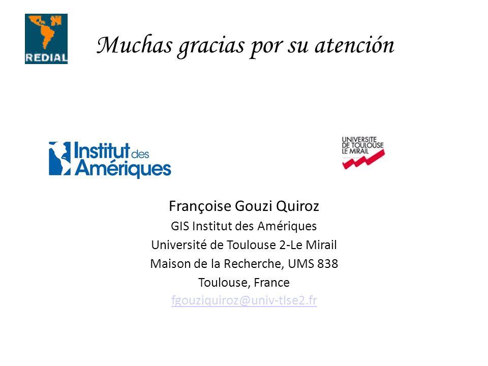 Muchas gracias por su atención Françoise Gouzi Quiroz GIS Institut des Amériques Université de Toulouse 2-Le Mirail Maison de la Recherche, UMS 838 Toulouse, France fgouziquiroz@univ-tlse2.fr