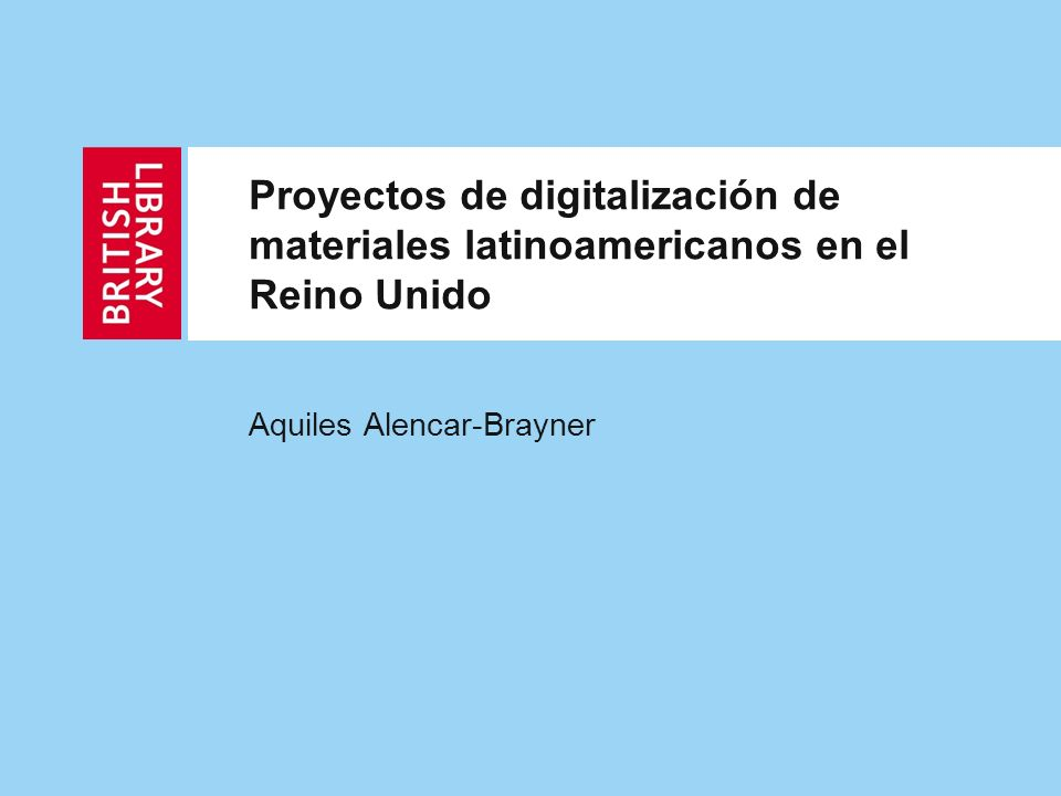 Proyectos de digitalización de materiales latinoamericanos en el Reino Unido Aquiles Alencar-Brayner