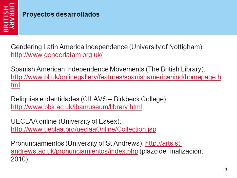 3 Proyectos desarrollados Gendering Latin America Independence (University of Nottigham): http://www.genderlatam.org.uk/ http://www.genderlatam.org.uk/ Spanish American Independence Movements (The British Library): http://www.bl.uk/onlinegallery/features/spanishamericanind/homepage.h tml http://www.bl.uk/onlinegallery/features/spanishamericanind/homepage.h tml Reliquias e identidades (CILAVS – Birkbeck College): http://www.bbk.ac.uk/ibamuseum/library.html http://www.bbk.ac.uk/ibamuseum/library.html UECLAA online (University of Essex): http://www.ueclaa.org/ueclaaOnline/Collection.jsp http://www.ueclaa.org/ueclaaOnline/Collection.jsp Pronunciamientos (University of St Andrews): http://arts.st- andrews.ac.uk/pronunciamientos/index.php (plazo de finalización: 2010)http://arts.st- andrews.ac.uk/pronunciamientos/index.php