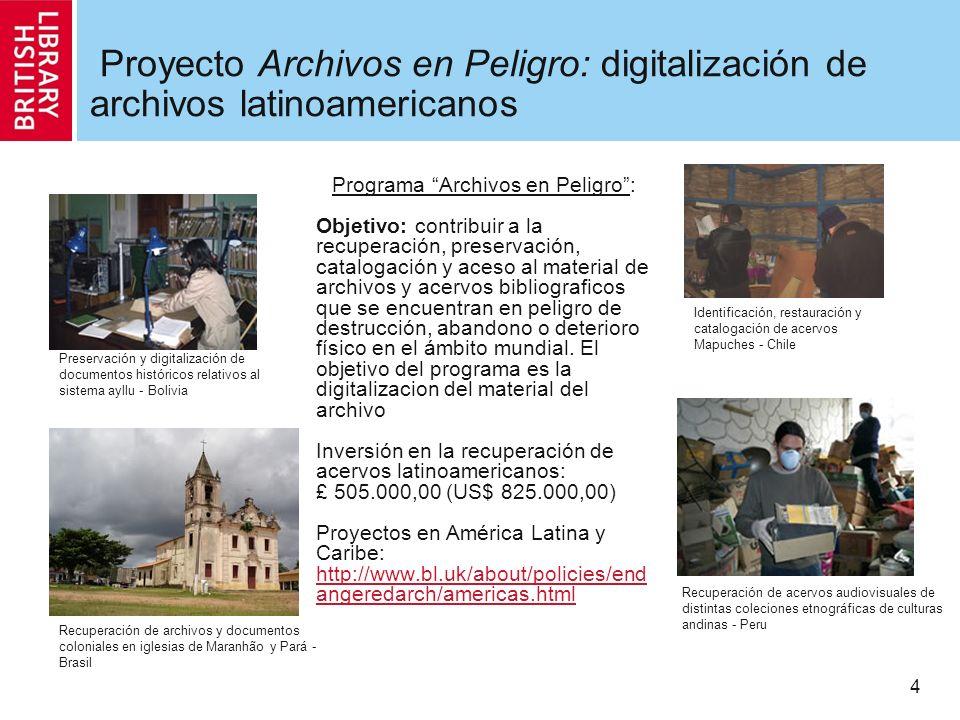4 Proyecto Archivos en Peligro: digitalización de archivos latinoamericanos Programa Archivos en Peligro: Objetivo: contribuir a la recuperación, preservación, catalogación y aceso al material de archivos y acervos bibliograficos que se encuentran en peligro de destrucción, abandono o deterioro físico en el ámbito mundial.