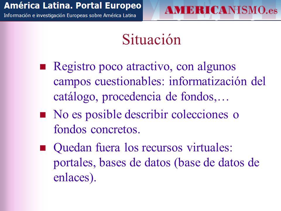 Situación Registro poco atractivo, con algunos campos cuestionables: informatización del catálogo, procedencia de fondos,… No es posible describir colecciones o fondos concretos.
