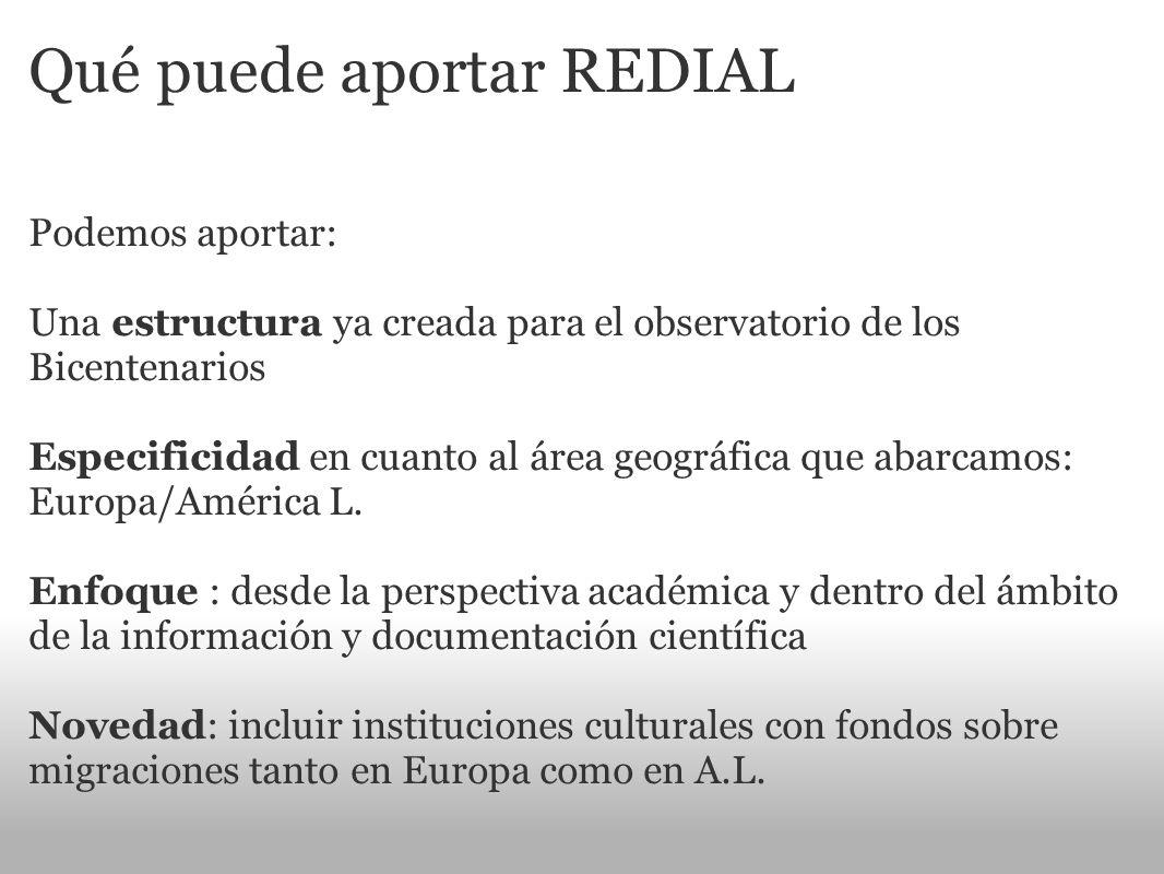 Qué puede aportar REDIAL Podemos aportar: Una estructura ya creada para el observatorio de los Bicentenarios Especificidad en cuanto al área geográfic