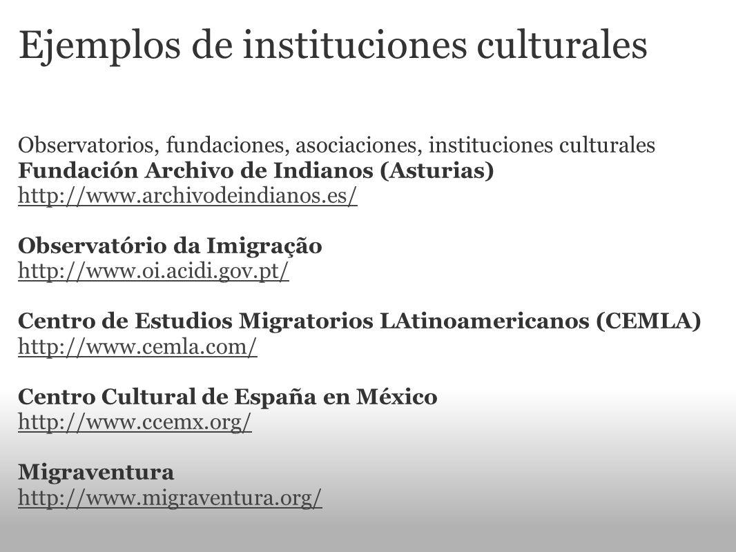Ejemplos de instituciones culturales Observatorios, fundaciones, asociaciones, instituciones culturales Fundación Archivo de Indianos (Asturias) http: