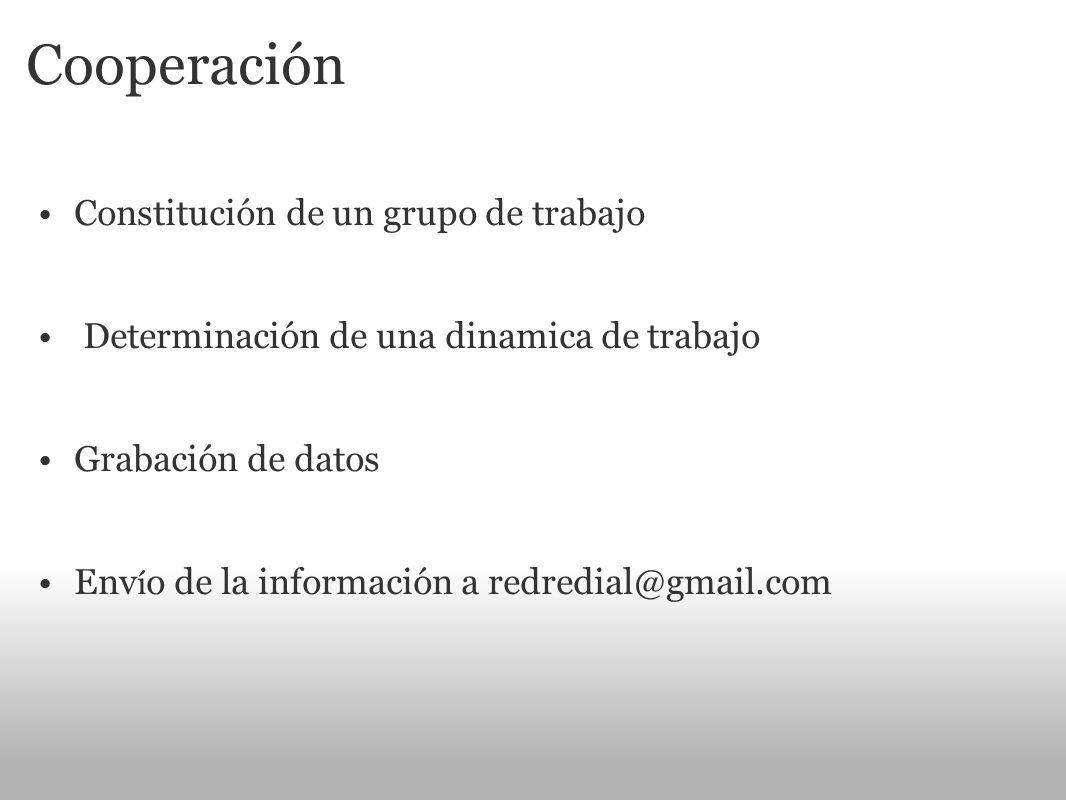 Cooperación Constitución de un grupo de trabajo Determinación de una dinamica de trabajo Grabación de datos Env í o de la información a redredial@gmai
