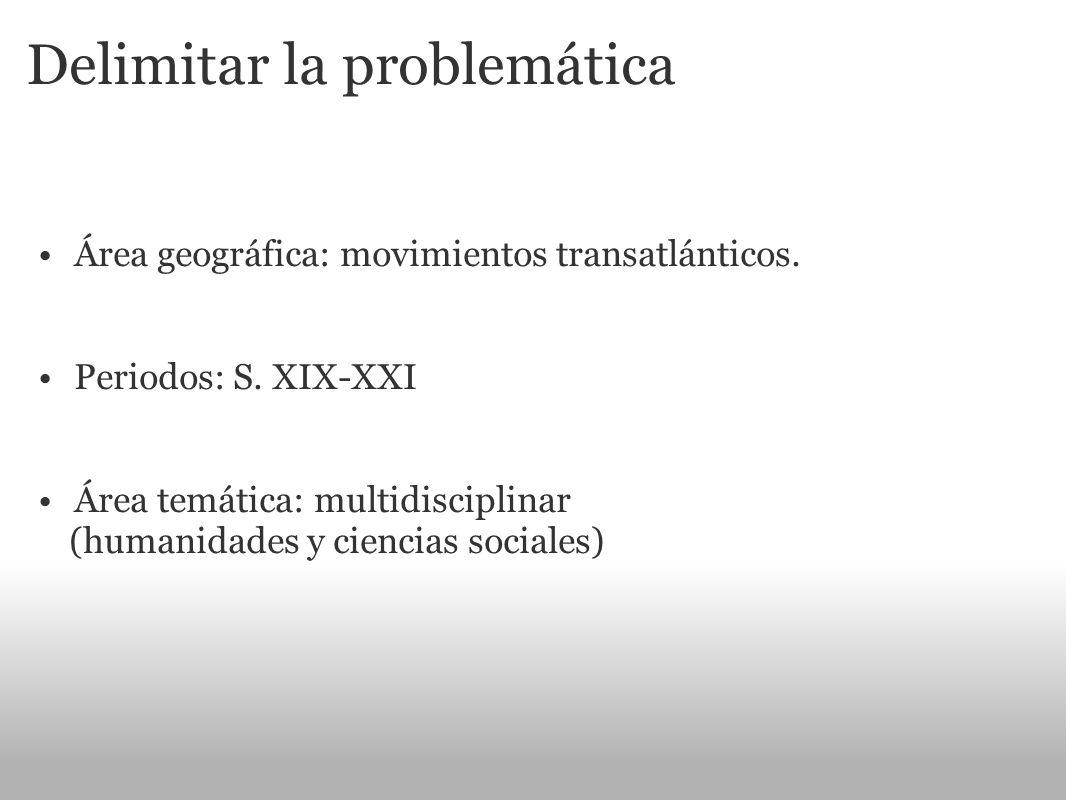Delimitar la problemática Área geográfica: movimientos transatlánticos. Periodos: S. XIX-XXI Área temática: multidisciplinar (humanidades y ciencias s