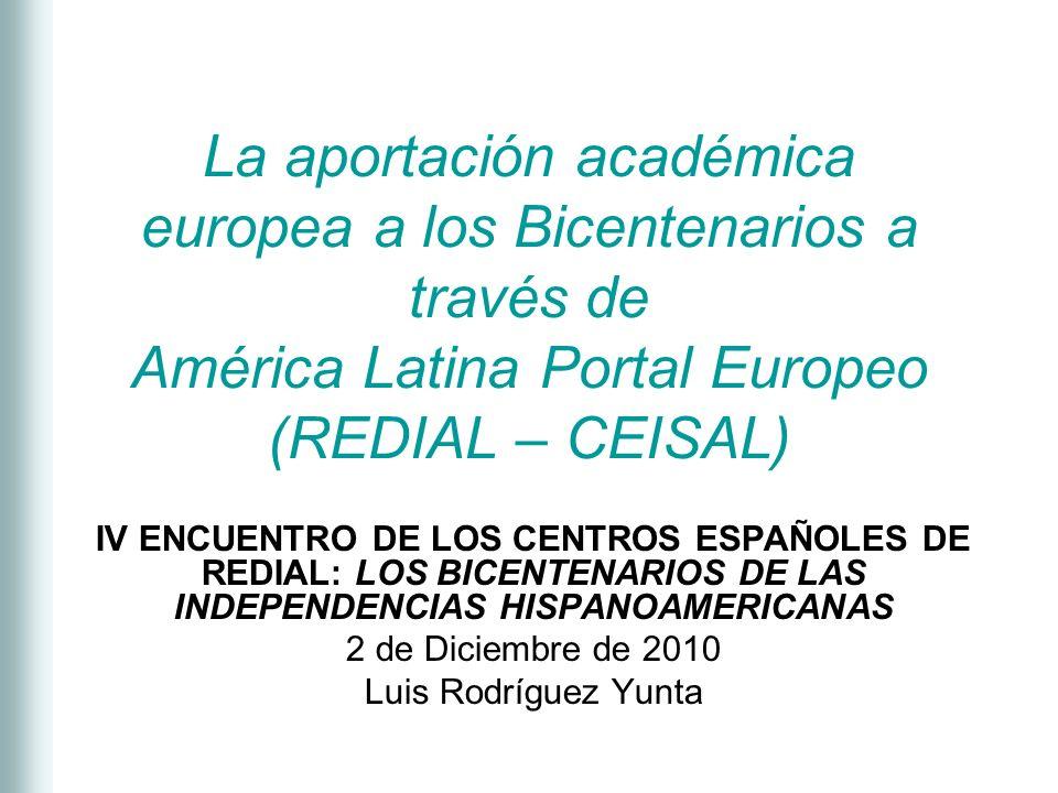 La aportación académica europea a los Bicentenarios a través de América Latina Portal Europeo (REDIAL – CEISAL) IV ENCUENTRO DE LOS CENTROS ESPAÑOLES DE REDIAL: LOS BICENTENARIOS DE LAS INDEPENDENCIAS HISPANOAMERICANAS 2 de Diciembre de 2010 Luis Rodríguez Yunta