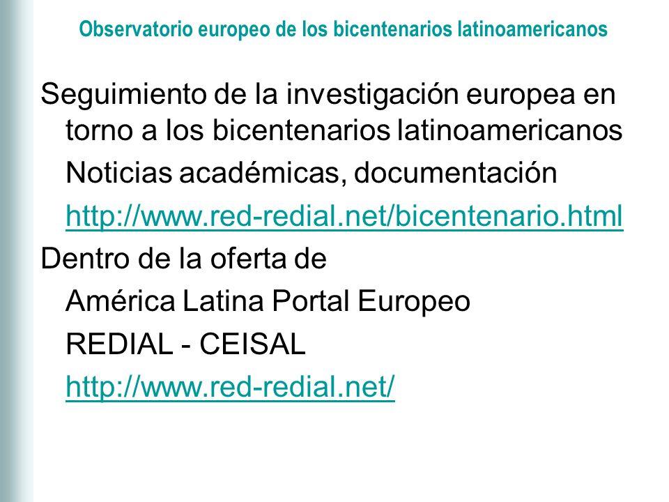 Observatorio europeo de los bicentenarios latinoamericanos Seguimiento de la investigación europea en torno a los bicentenarios latinoamericanos Noticias académicas, documentación http://www.red-redial.net/bicentenario.html Dentro de la oferta de América Latina Portal Europeo REDIAL - CEISAL http://www.red-redial.net/