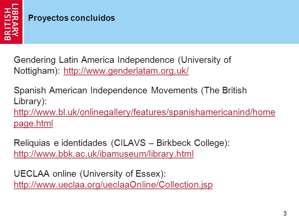 3 Proyectos concluidos Gendering Latin America Independence (University of Nottigham): http://www.genderlatam.org.uk/http://www.genderlatam.org.uk/ Spanish American Independence Movements (The British Library): http://www.bl.uk/onlinegallery/features/spanishamericanind/home page.html http://www.bl.uk/onlinegallery/features/spanishamericanind/home page.html Reliquias e identidades (CILAVS – Birkbeck College): http://www.bbk.ac.uk/ibamuseum/library.html http://www.bbk.ac.uk/ibamuseum/library.html UECLAA online (University of Essex): http://www.ueclaa.org/ueclaaOnline/Collection.jsp http://www.ueclaa.org/ueclaaOnline/Collection.jsp