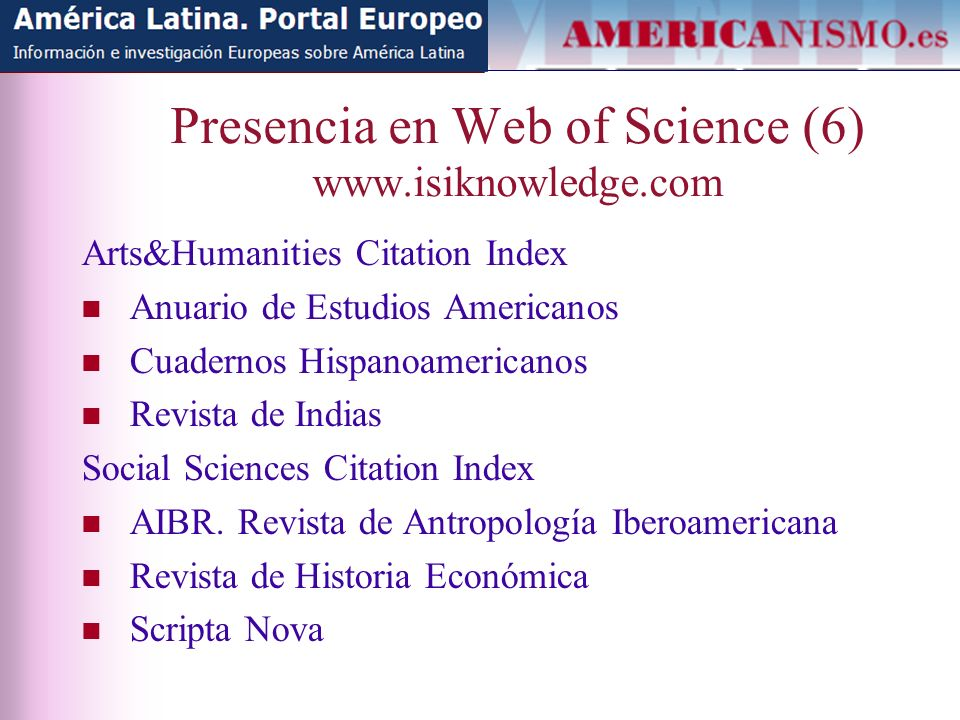 Presencia en Web of Science (6) www.isiknowledge.com Arts&Humanities Citation Index Anuario de Estudios Americanos Cuadernos Hispanoamericanos Revista de Indias Social Sciences Citation Index AIBR.