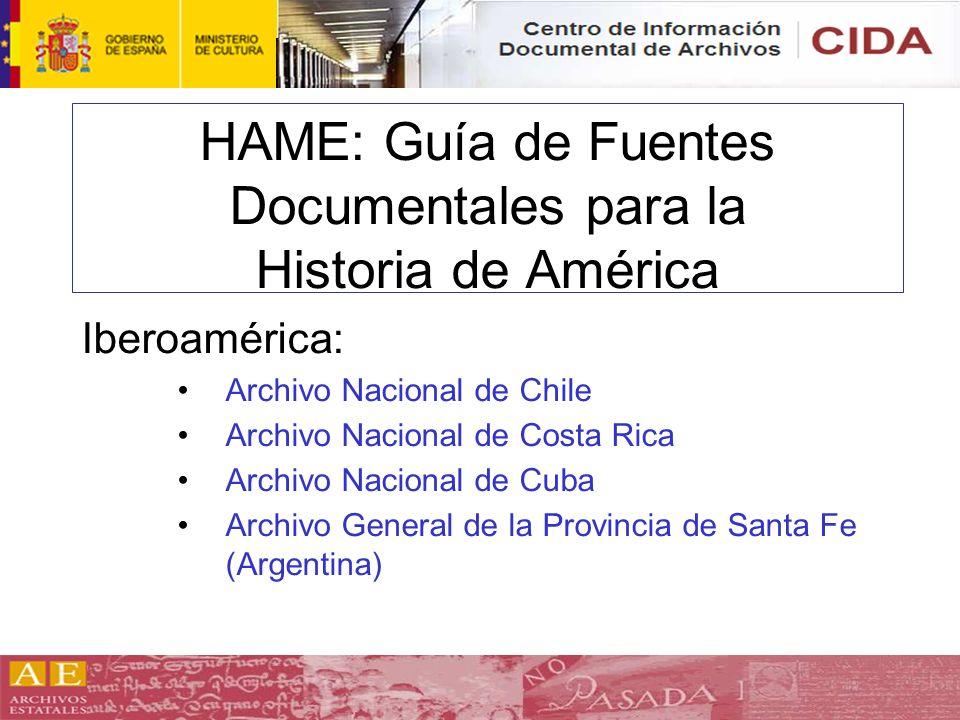 HAME: Guía de Fuentes Documentales para la Historia de América Iberoamérica: Archivo Nacional de Chile Archivo Nacional de Costa Rica Archivo Nacional