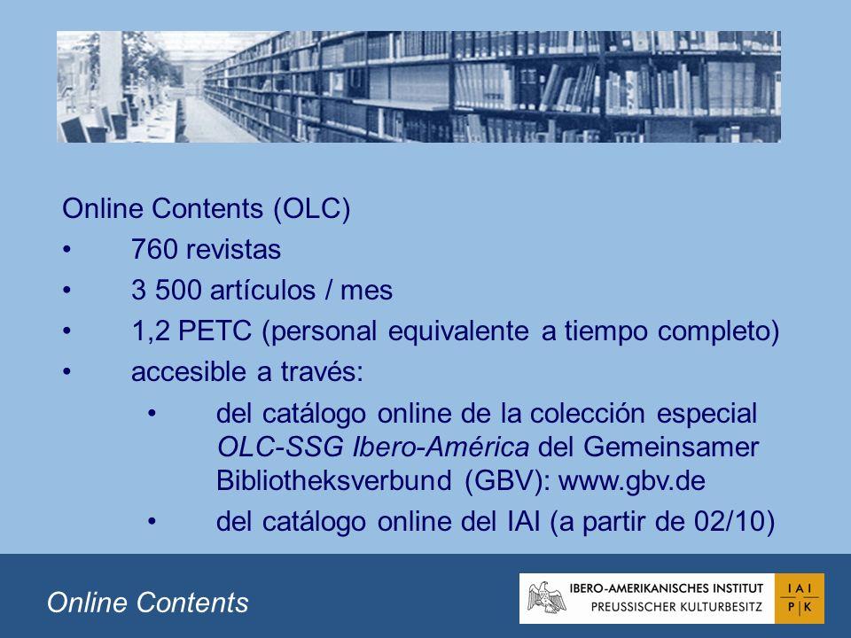 Online Contents (OLC) 760 revistas 3 500 artículos / mes 1,2 PETC (personal equivalente a tiempo completo) accesible a través: del catálogo online de la colección especial OLC-SSG Ibero-América del Gemeinsamer Bibliotheksverbund (GBV): www.gbv.de del catálogo online del IAI (a partir de 02/10) Online Contents