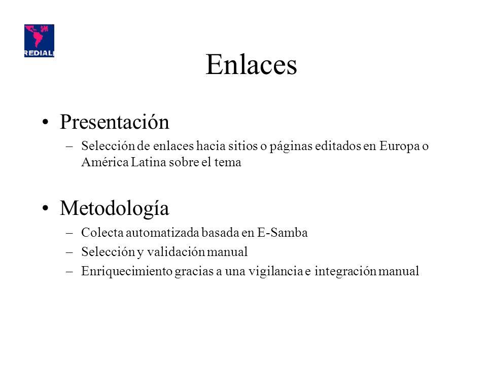 Enlaces Presentación –Selección de enlaces hacia sitios o páginas editados en Europa o América Latina sobre el tema Metodología –Colecta automatizada basada en E-Samba –Selección y validación manual –Enriquecimiento gracias a una vigilancia e integración manual