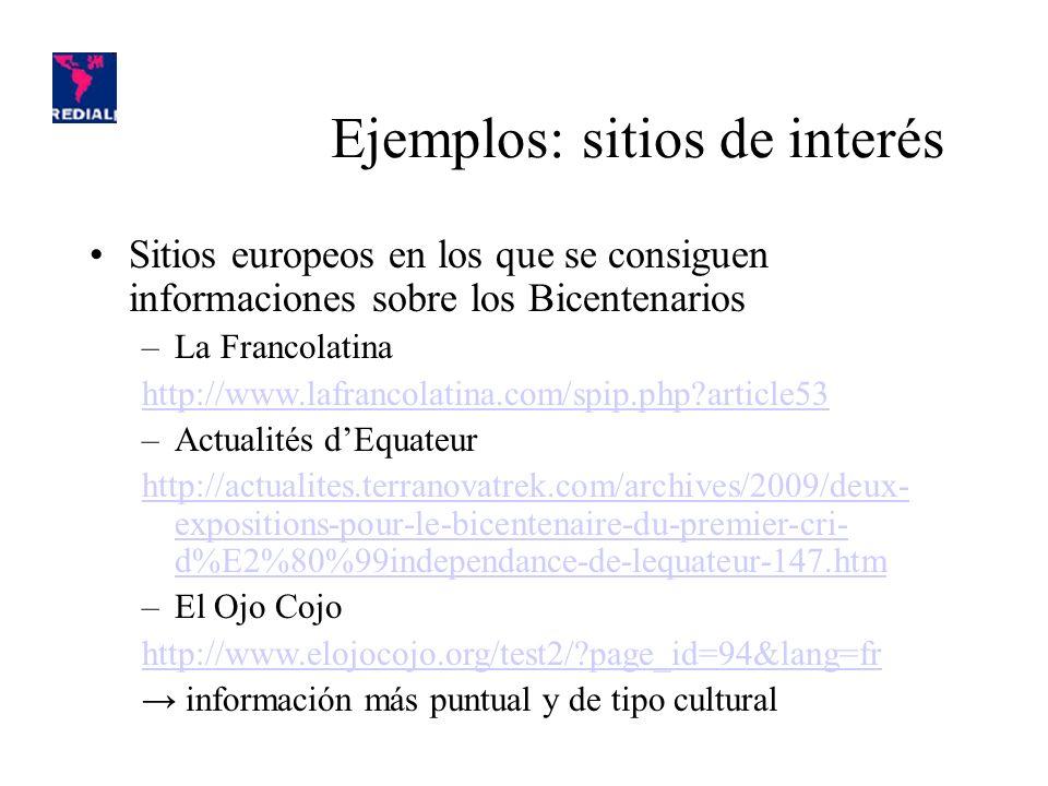 Sitios europeos en los que se consiguen informaciones sobre los Bicentenarios –La Francolatina http://www.lafrancolatina.com/spip.php article53 –Actualités dEquateur http://actualites.terranovatrek.com/archives/2009/deux- expositions-pour-le-bicentenaire-du-premier-cri- d%E2%80%99independance-de-lequateur-147.htm –El Ojo Cojo http://www.elojocojo.org/test2/ page_id=94&lang=fr información más puntual y de tipo cultural Ejemplos: sitios de interés