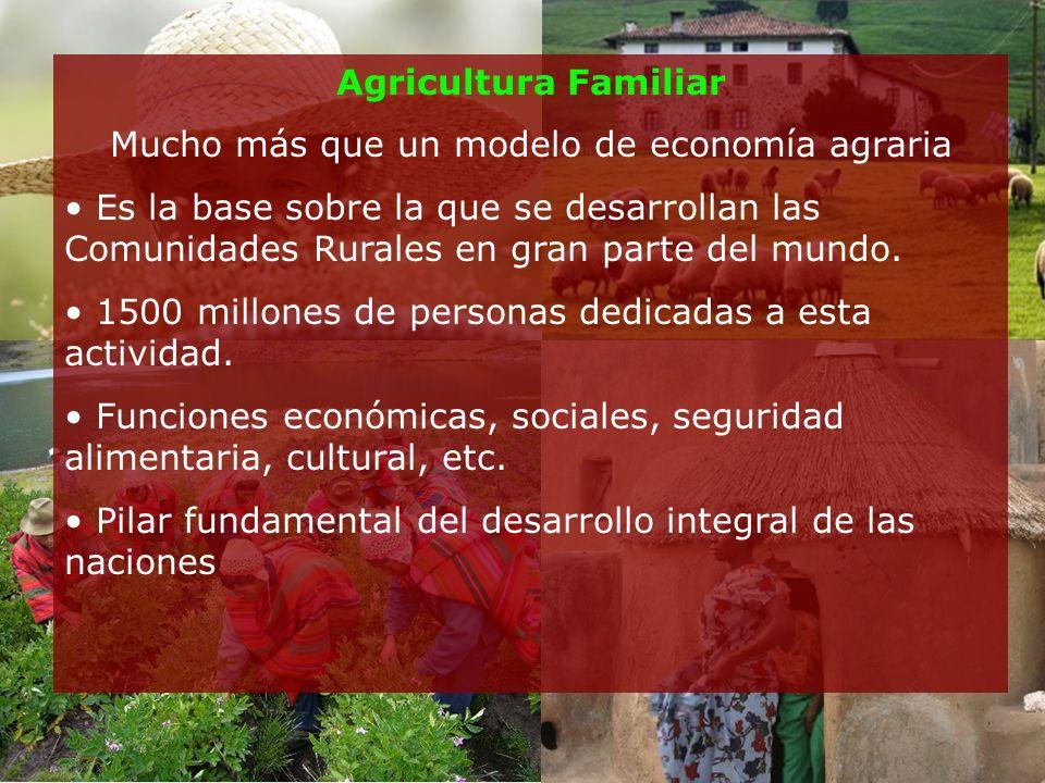 Agricultura Familiar Mucho más que un modelo de economía agraria Es la base sobre la que se desarrollan las Comunidades Rurales en gran parte del mundo.