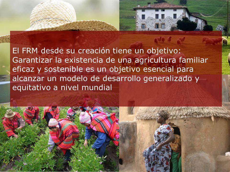 El FRM desde su creación tiene un objetivo: Garantizar la existencia de una agricultura familiar eficaz y sostenible es un objetivo esencial para alcanzar un modelo de desarrollo generalizado y equitativo a nivel mundial